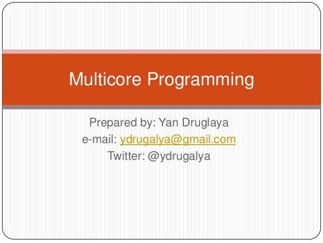 Multicore Programming  Prepared by: Yan Druglaya e-mail: ydrugalya@gmail.com     Twitter: @ydrugalya