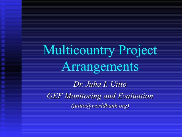 Multicountry Project Arrangements Dr. Juha I. UittoDr. Juha I. Uitto GEF Monitoring and EvaluationGEF Monitoring and Evalu...