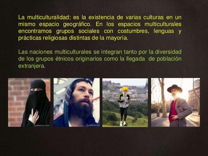 La multiculturalidad; es la existencia de varias culturas en unmismo espacio geográfico. En los espacios multiculturalesen...