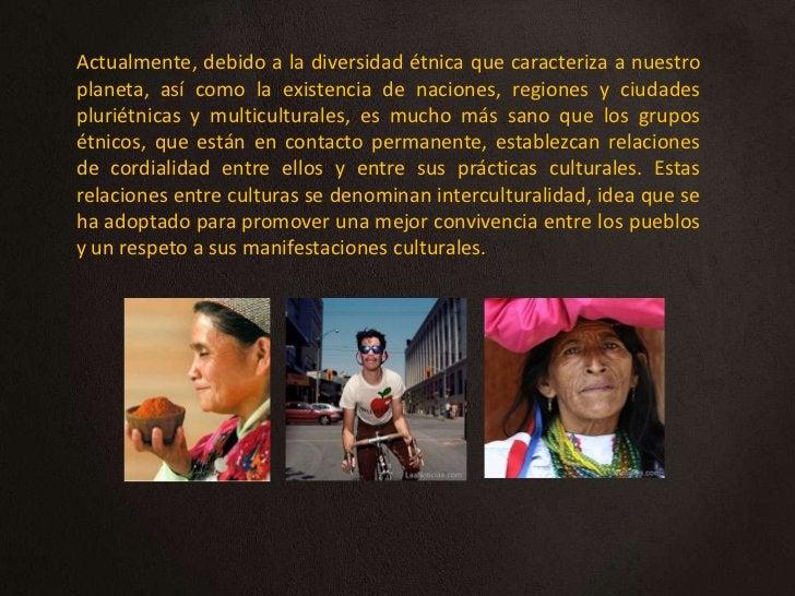 Actualmente, debido a la diversidad étnica que caracteriza a nuestroplaneta, así como la existencia de naciones, regiones ...