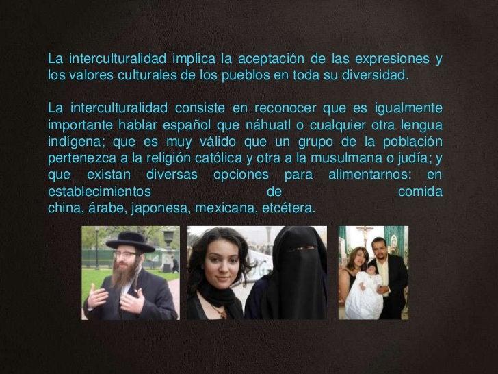 La interculturalidad implica la aceptación de las expresiones ylos valores culturales de los pueblos en toda su diversidad...