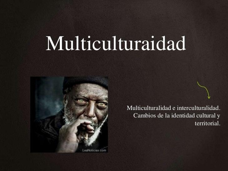 Multiculturaidad         Multiculturalidad e interculturalidad.          Cambios de la identidad cultural y               ...