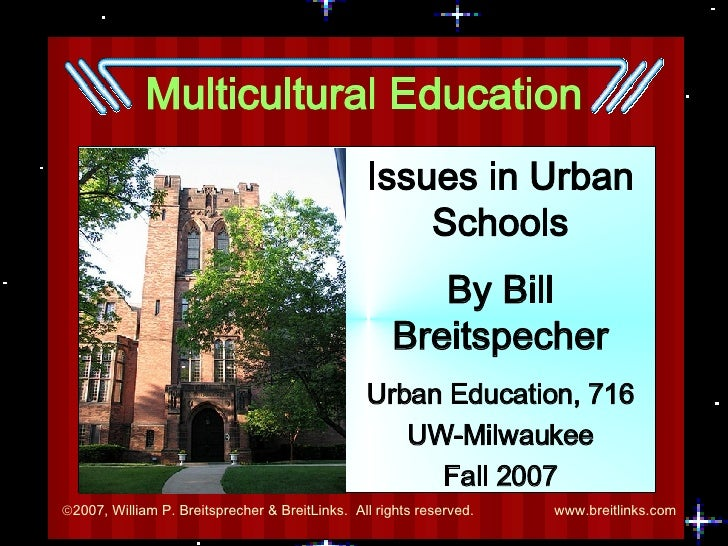 Multicultural Education Issues in Urban Schools By Bill Breitspecher Urban Education, 716 UW-Milwaukee Fall 2007