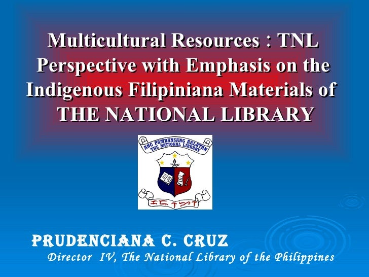PRUDENCIANA C. CRUZ   Director  IV, The National Library of the Philippines Multicultural Resources : TNL Perspective with...