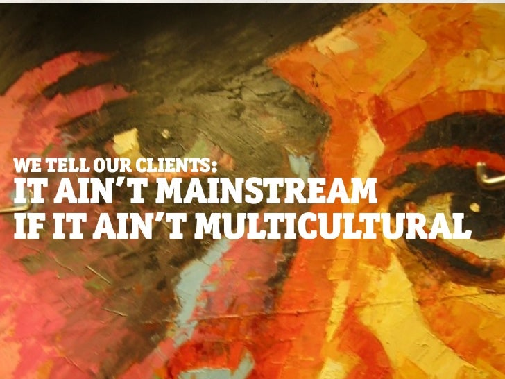 WE TELL OUR CLIENTS:IT AIN'T MAINSTREAMIF IT AIN'T MULTICULTURAL                       © barrettandwelsh