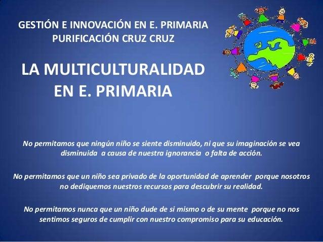 GESTIÓN E INNOVACIÓN EN E. PRIMARIA PURIFICACIÓN CRUZ CRUZ  LA MULTICULTURALIDAD EN E. PRIMARIA No permitamos que ningún n...