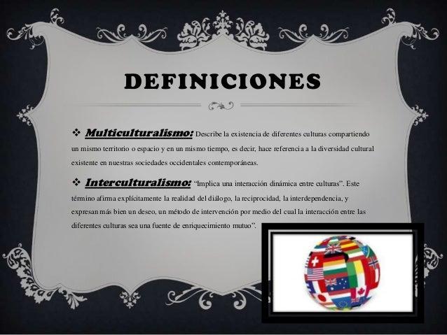 DEFINICIONES Multiculturalismo: Describe la existencia de diferentes culturas compartiendoun mismo territorio o espacio y...