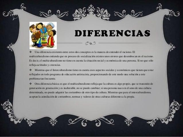 DIFERENCIAS Una diferencia existente entre estos dos conceptos es la manera de entender el racismo. Elmulticulturalismo e...