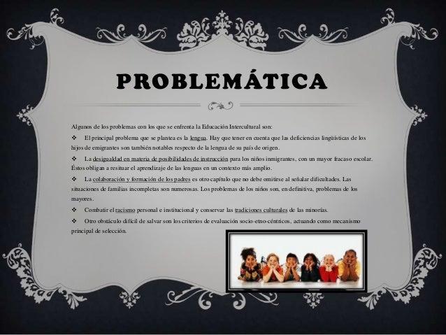 PROBLEMÁTICAAlgunos de los problemas con los que se enfrenta la Educación Intercultural son: El principal problema que se...