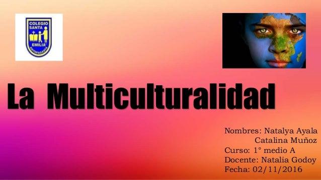 La Multiculturalidad Nombres: Natalya Ayala Catalina Muñoz Curso: 1° medio A Docente: Natalia Godoy Fecha: 02/11/2016