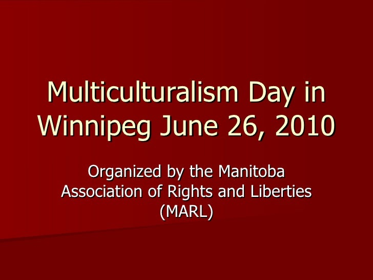 Multiculturalism Day in Winnipeg June 26, 2010 Organized by the Manitoba Association of Rights and Liberties (MARL)