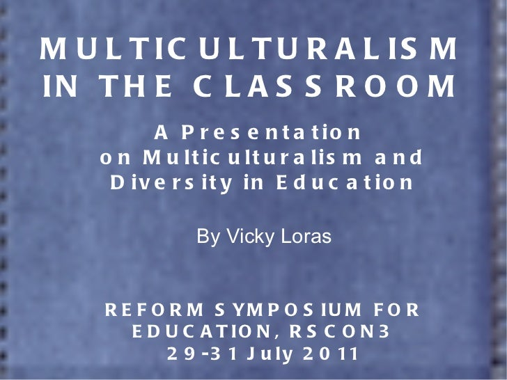 MULTICULTURALISM IN THE CLASSROOM A Presentation  on Multiculturalism and Diversity in Education By Vicky Loras REFORM SYM...