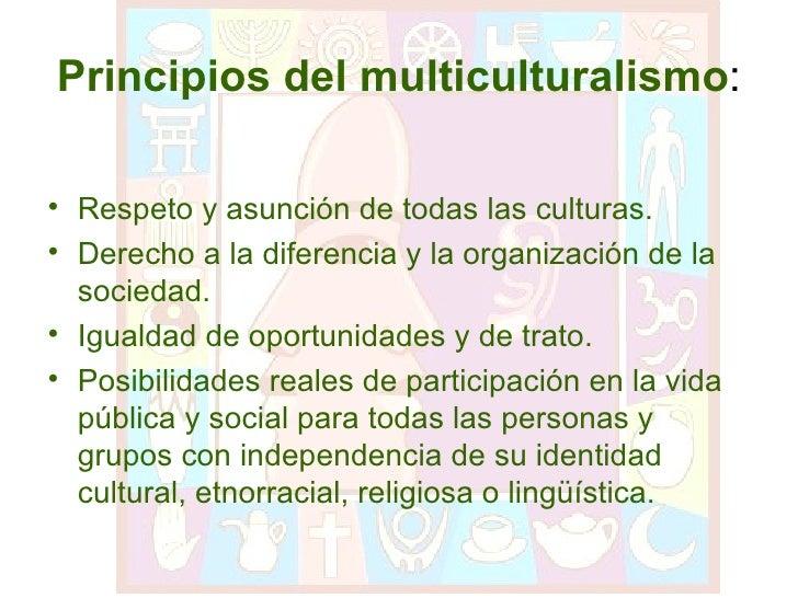 Principios del multiculturalismo : <ul><li>Respeto y asunción de todas las culturas. </li></ul><ul><li>Derecho a la difere...