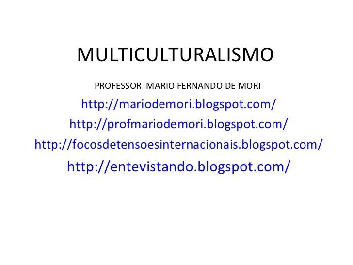 MULTICULTURALISMO <ul><li>PROFESSOR  MARIO FERNANDO DE MORI  </li></ul><ul><li>http://mariodemori.blogspot.com/ </li></ul>...
