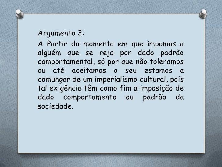 Argumento 3:<br />A Partir do momento em que impomos a alguém que se reja por dado padrão comportamental, só por que não t...