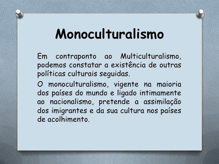 Monoculturalismo<br />Em contraponto ao Multiculturalismo, podemos constatar a existência de outras políticas culturais se...