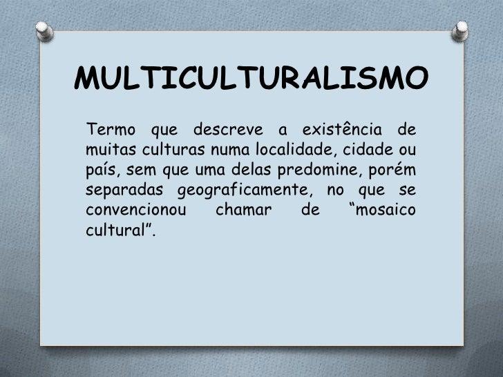 MULTICULTURALISMO<br />Termo que descreve a existência de muitas culturas numa localidade, cidade ou país, sem que uma del...