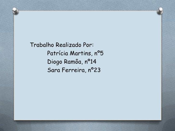 Trabalho Realizado Por:<br />Patrícia Martins, nº5<br />Diogo Ramôa, nº14<br />Sara Ferreira, nº23<br />
