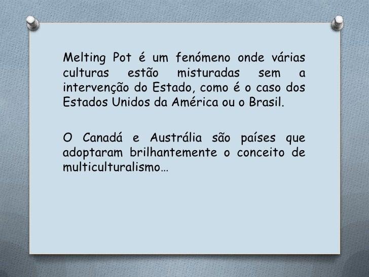 MeltingPot é um fenómeno onde várias culturas estão misturadas sem a intervenção do Estado, como é o caso dos Estados Unid...