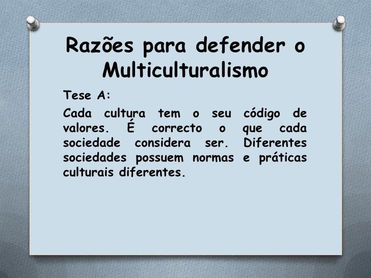 Razões para defender o Multiculturalismo<br />Tese A:<br />Cada cultura tem o seu código de valores. É correcto o que cada...