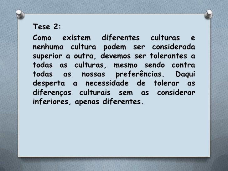 Tese 2: <br />Como existem diferentes culturas e nenhuma cultura podem ser considerada superior a outra, devemos ser toler...