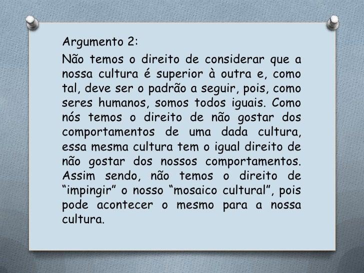 Argumento 2:<br />Não temos o direito de considerar que a nossa cultura é superior à outra e, como tal, deve ser o padrão ...