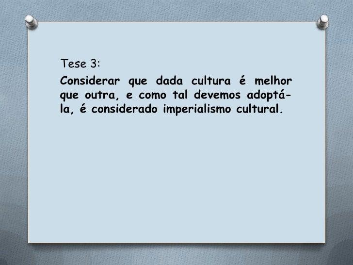 Tese 3:<br />Considerar que dada cultura é melhor que outra, e como tal devemos adoptá-la, é considerado imperialismo cult...