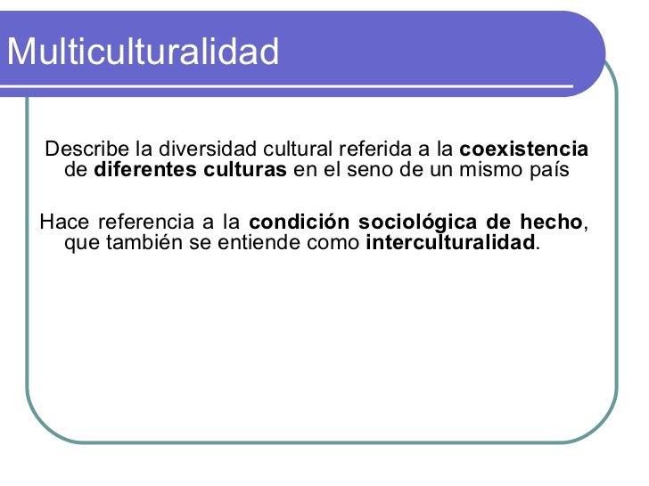 Multiculturalidad <ul><li>Describe la diversidad cultural referida a la  coexistencia  de  diferentes   culturas  en el se...