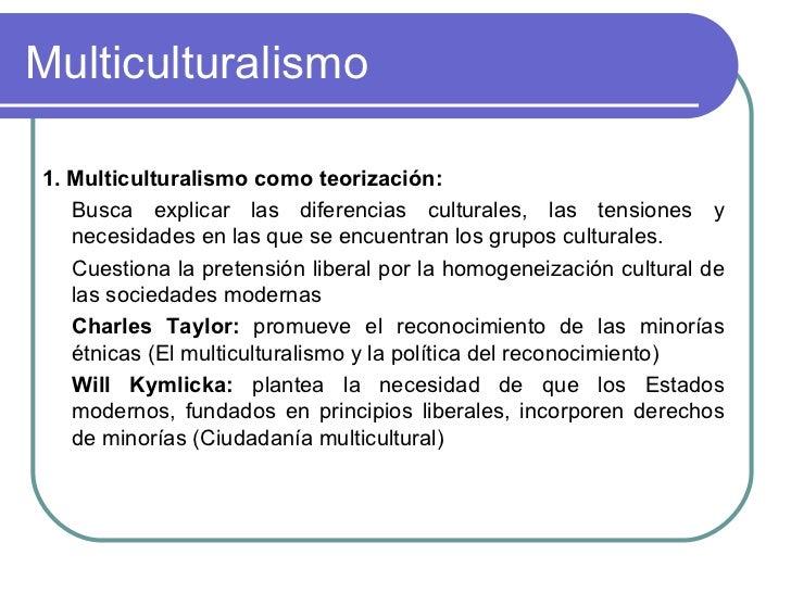 Multiculturalismo <ul><li>1. Multiculturalismo como teorización:  </li></ul><ul><li>Busca explicar las diferencias cultura...