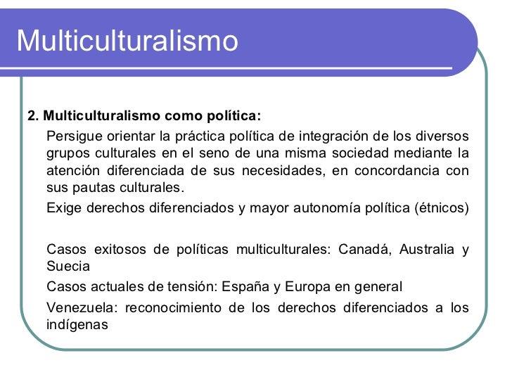 Multiculturalismo <ul><li>2. Multiculturalismo como política:  </li></ul><ul><li>Persigue orientar la práctica política de...