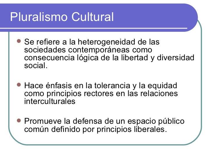 Pluralismo Cultural <ul><li>Se refiere a la heterogeneidad de las sociedades contemporáneas como consecuencia lógica de la...