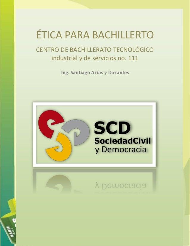 ÉTICA PARA BACHILLERTO CENTRO DE BACHILLERATO TECNOLÓGICO industrial y de servicios no. 111 Ing. Santiago Arias y Dorantes