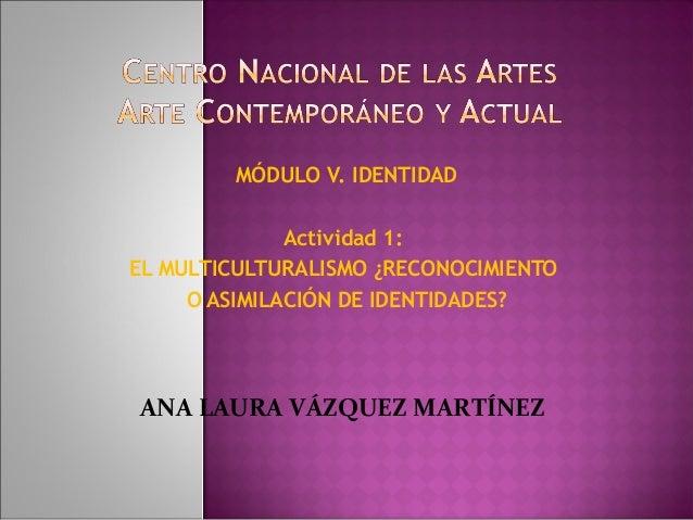 MÓDULO V. IDENTIDAD Actividad 1: EL MULTICULTURALISMO ¿RECONOCIMIENTO O ASIMILACIÓN DE IDENTIDADES? ANA LAURA VÁZQUEZ MART...