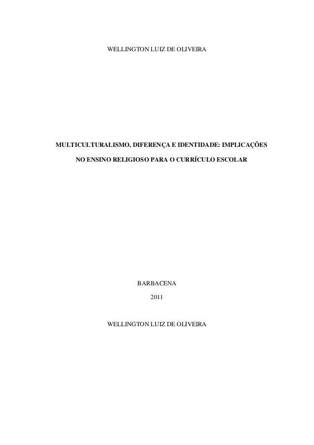 WELLINGTON LUIZ DE OLIVEIRA MULTICULTURALISMO, DIFERENÇA E IDENTIDADE: IMPLICAÇÕES NO ENSINO RELIGIOSO PARA O CURRÍCULO ES...