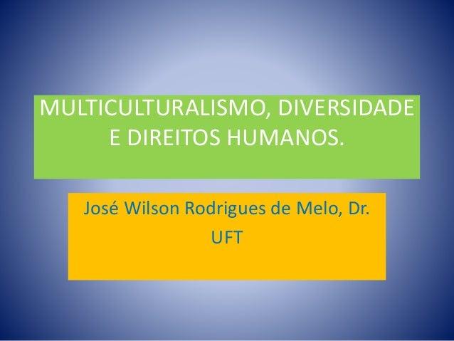 MULTICULTURALISMO, DIVERSIDADE E DIREITOS HUMANOS. José Wilson Rodrigues de Melo, Dr. UFT