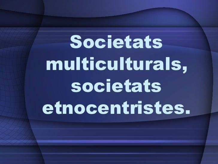 Societats multiculturals, societats etnocentristes.