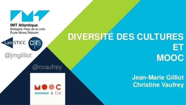 DIVERSITÉ DES CULTURES ET MOOC Jean-Marie Gilliot Christine Vaufrey @cvaufrey @jmgilliot