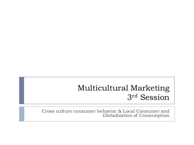 Multicultural Marketing                           3rd SessionCross culture consumer behavior & Local Consumer and         ...