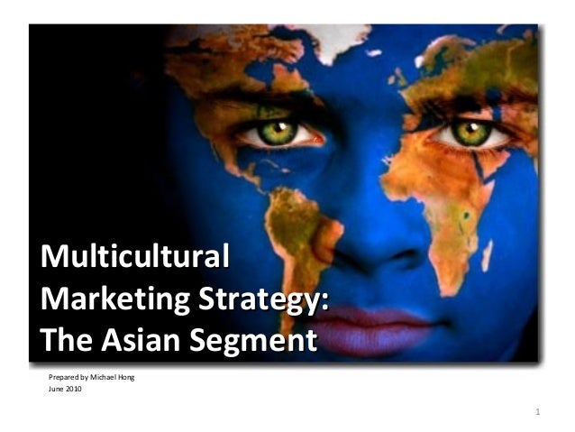 1 MulticulturalMulticultural Marketing Strategy:Marketing Strategy: The Asian SegmentThe Asian Segment Prepared by Michael...