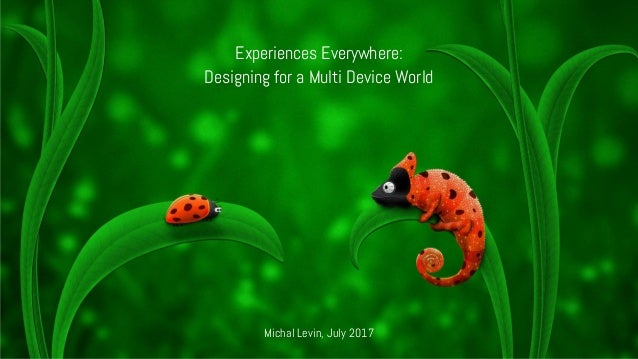 Experiences Everywhere: Designing for a Multi Device World Michal Levin, July 2017