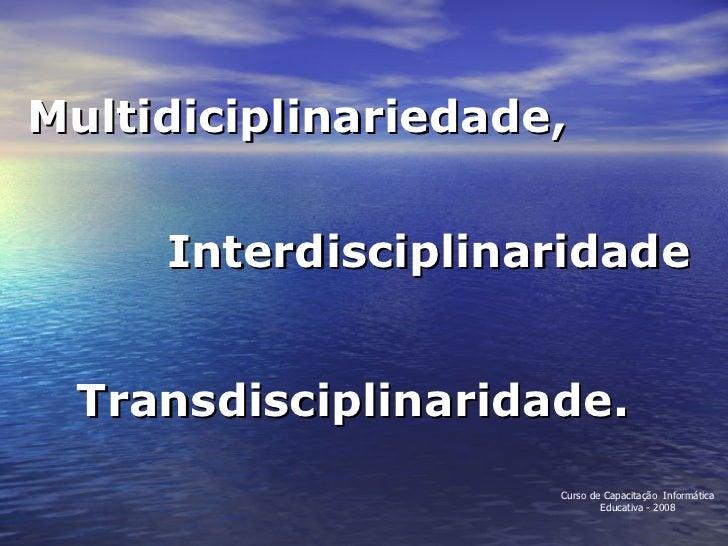 Multidiciplinariedade, Interdisciplinaridade Transdisciplinaridade. Curso de Capacitação  Informática Educativa - 2008