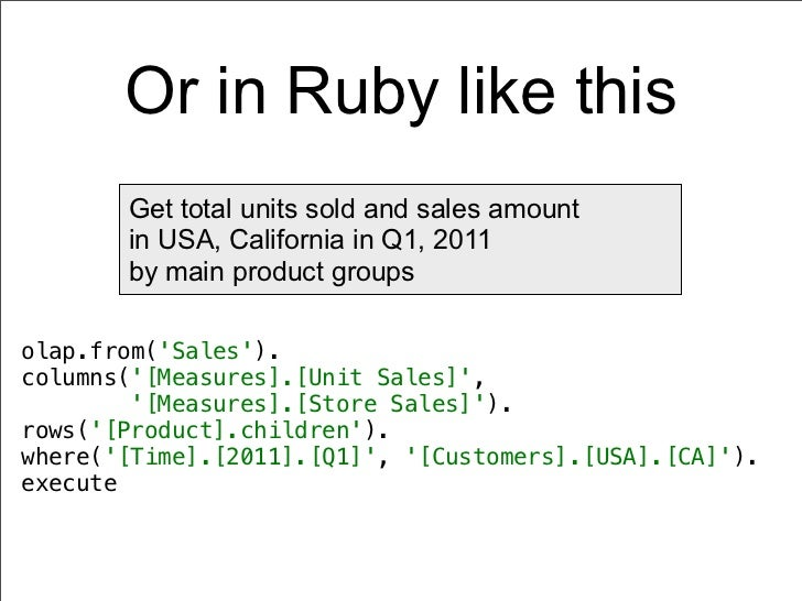 Or in Ruby like this       Get total units sold and sales amount       in USA, California in Q1, 2011       by main produc...
