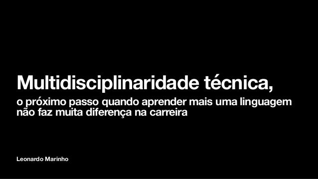 Leonardo Marinho Multidisciplinaridade técnica, o próximo passo quando aprender mais uma linguagem não faz muita diferença...
