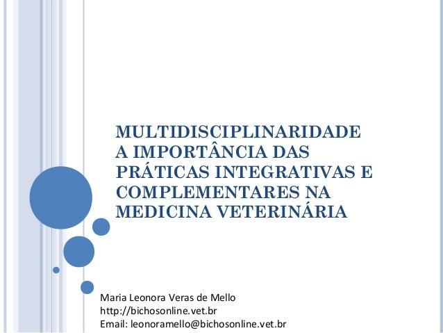 MULTIDISCIPLINARIDADE A IMPORTÂNCIA DAS PRÁTICAS INTEGRATIVAS E COMPLEMENTARES NA MEDICINA VETERINÁRIA Maria Leonora Veras...