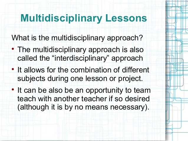 Multidisciplinary LessonsWhat is the multidisciplinary approach?    The multidisciplinary approach is also    called the ...