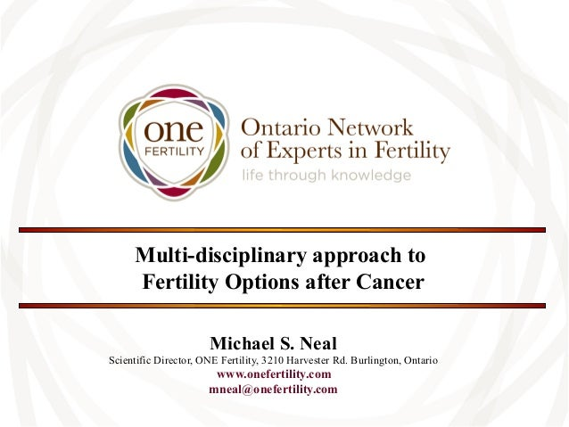 Multi-disciplinary approach to Fertility Options after Cancer Michael S. Neal Scientific Director, ONE Fertility, 3210 Har...