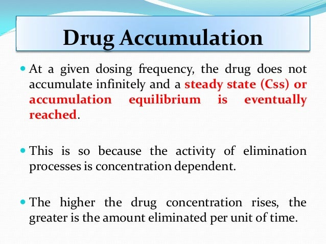 Drug Accumulation  At a given dosing frequency, the drug does not accumulate infinitely and a steady state (Css) or accum...
