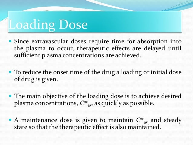 Loading Dose  The time required for the drug to accumulate to a steady-state plasma level is dependent mainly on its elim...