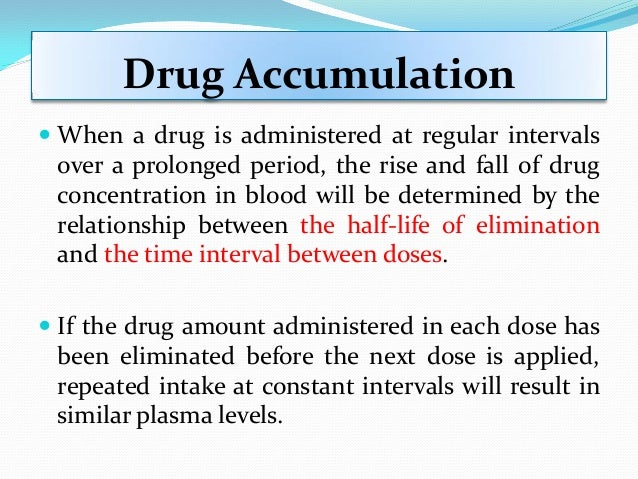 Drug Accumulation  When a drug is administered at regular intervals over a prolonged period, the rise and fall of drug co...