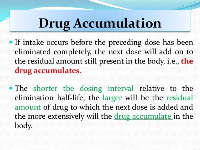 Drug Accumulation  If intake occurs before the preceding dose has been eliminated completely, the next dose will add on t...